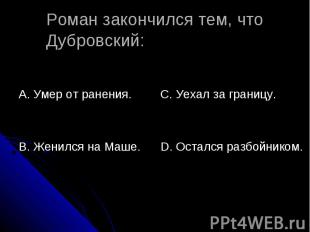 Роман закончился тем, что Дубровский: А. Умер от ранения.В. Женился на Маше.С. У