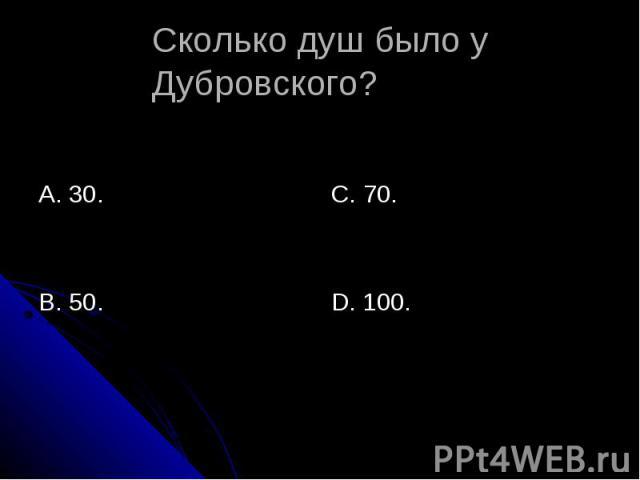 Сколько душ было у Дубровского? А. 30.В. 50.С. 70.D. 100.