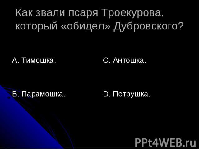 Как звали псаря Троекурова, который «обидел» Дубровского? А. Тимошка.В. Парамошка.С. Антошка.D. Петрушка.