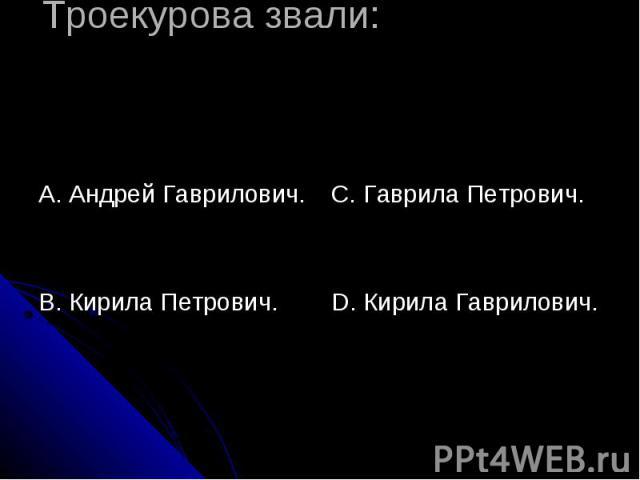 Троекурова звали: А. Андрей Гаврилович.В. Кирила Петрович. С. Гаврила Петрович.D. Кирила Гаврилович.