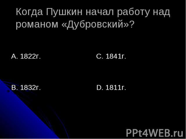 Когда Пушкин начал работу над романом «Дубровский»? А. 1822г.В. 1832г.С. 1841г.D. 1811г.