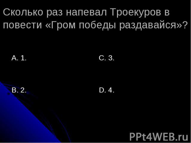 Сколько раз напевал Троекуров в повести «Гром победы раздавайся»? А. 1.В. 2.С. 3.D. 4.