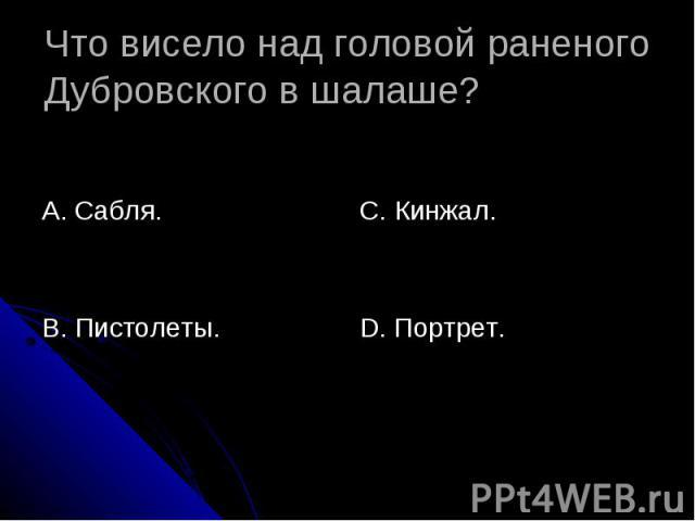 Что висело над головой раненого Дубровского в шалаше? А. Сабля.В. Пистолеты.С. Кинжал.D. Портрет.