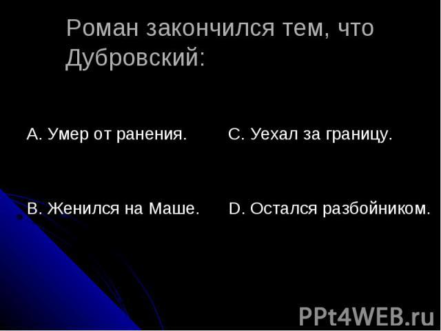 Роман закончился тем, что Дубровский: А. Умер от ранения.В. Женился на Маше.С. Уехал за границу.D. Остался разбойником.