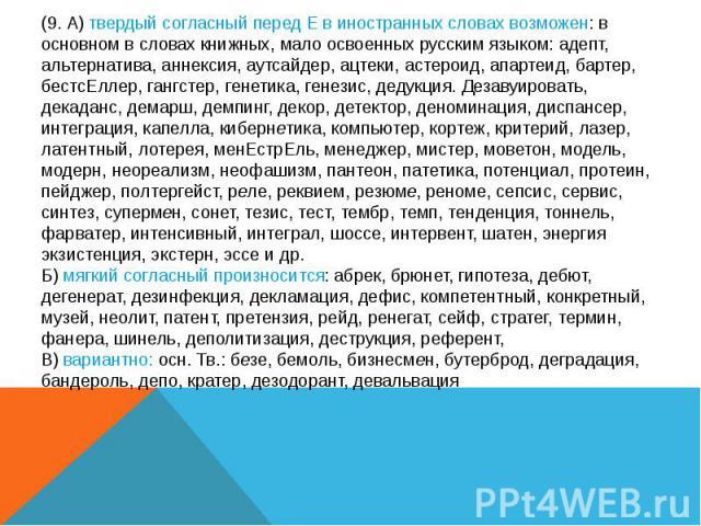 (9. А) твердый согласный перед Е в иностранных словах возможен: в основном в словах книжных, мало освоенных русским языком: адепт, альтернатива, аннексия, аутсайдер, ацтеки, астероид, апартеид, бартер, бестсЕллер, гангстер, генетика, генезис, дедукц…