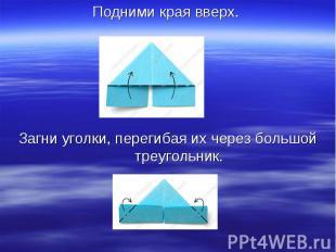 Подними края вверх. Загни уголки, перегибая их через большой треугольник.