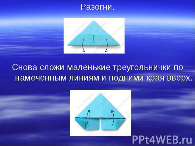 Разогни.Снова сложи маленькие треугольнички по намеченным линиям и подними края вверх.
