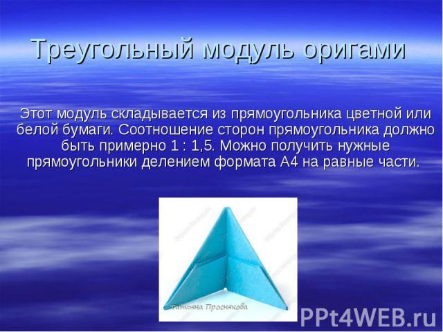 Треугольный модуль оригами Этот модуль складывается изпрямоугольника цветной или белой бумаги. Соотношение сторон прямоугольника должно быть примерно 1:1,5. Можно получить нужные прямоугольники делением формата А4наравные части.