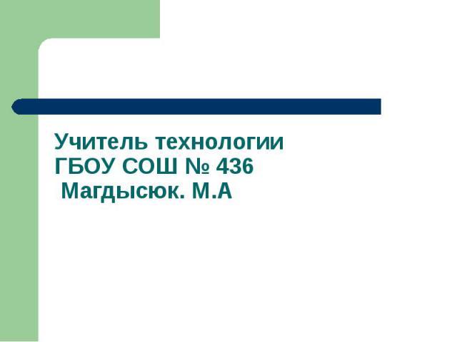 Учитель технологииГБОУ СОШ № 436 Магдысюк. М.А