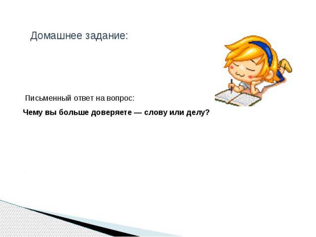 Домашнее задание: Письменный ответ на вопрос: Чему вы больше доверяете—слову или делу?