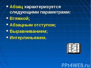 Абзац характеризуется следующими параметрами:Втяжкой;Абзацным отступом;Выравнива
