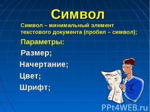 Символ Символ – минимальный элемент текстового документа (пробел – символ);Парам