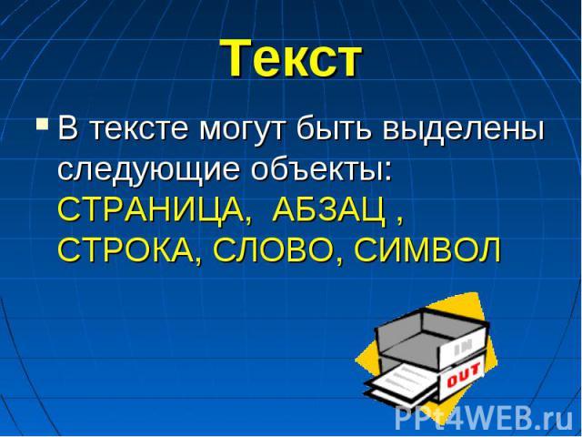 Текст В тексте могут быть выделены следующие объекты: СТРАНИЦА, АБЗАЦ , СТРОКА, СЛОВО, СИМВОЛ