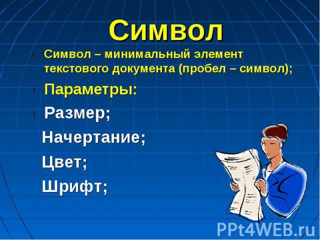 Символ Символ – минимальный элемент текстового документа (пробел – символ);Параметры:Размер; Начертание; Цвет; Шрифт;