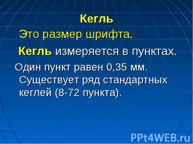 Кегль Это размер шрифта. Кегль измеряется в пунктах. Один пункт равен 0,35 мм. Существует ряд стандартных кеглей (8-72 пункта).