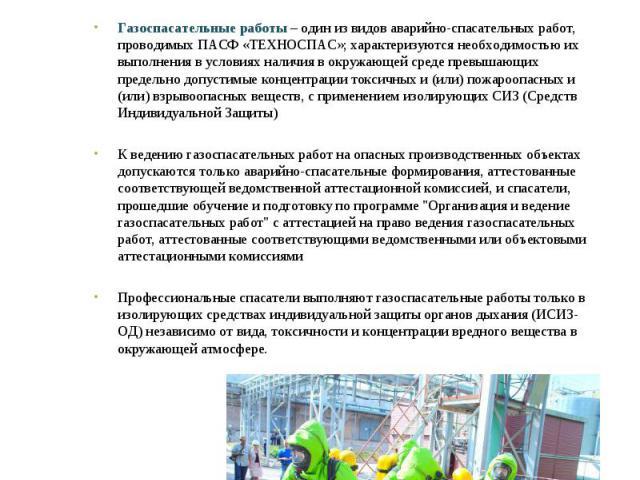 Газоспасательные работы Газоспасательные работы – один из видов аварийно-спасательных работ, проводимых ПАСФ «ТЕХНОСПАС»; характеризуются необходимостью их выполнения в условиях наличия в окружающей среде превышающих предельно допустимые концентраци…