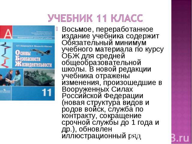 Учебник 11 класс Восьмое, переработанное издание учебника содержит Обязательный минимум учебного материала по курсу ОБЖ для средней общеобразовательной школы. В новой редакции учебника отражены изменения, произошедшие в Вооруженных Силах Российской …