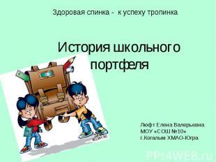 Здоровая спинка - к успеху тропинкаИстория школьного портфеля Люфт Елена Валерье