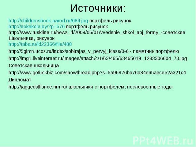 Источники: http://childrensbook.narod.ru/084.jpg портфель рисунокhttp://nokakola.by/?p=576 портфель рисунокhttp://www.ruskline.ru/news_rl/2009/05/01/vvedenie_shkol_noj_formy_-советскиеШкольники, рисунокhttp://taba.ru/id22366/file/488http://5gimn.uco…