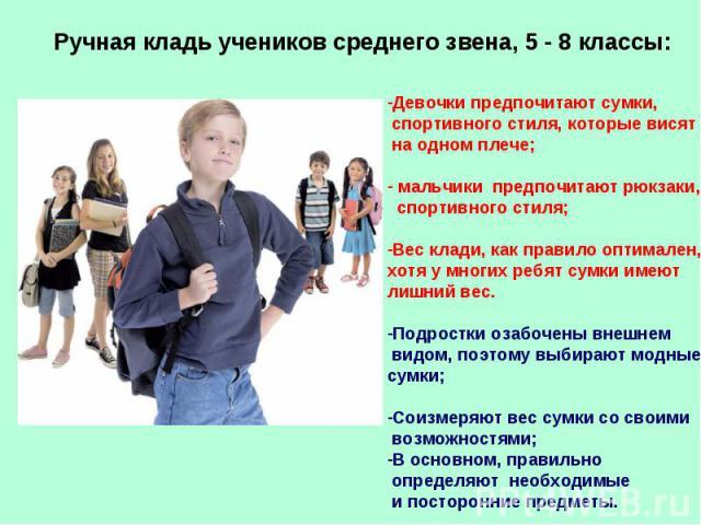 Ручная кладь учеников среднего звена, 5 - 8 классы: Девочки предпочитают сумки, спортивного стиля, которые висят на одном плече; мальчики предпочитают рюкзаки, спортивного стиля;Вес клади, как правило оптимален, хотя у многих ребят сумки имеют лишни…