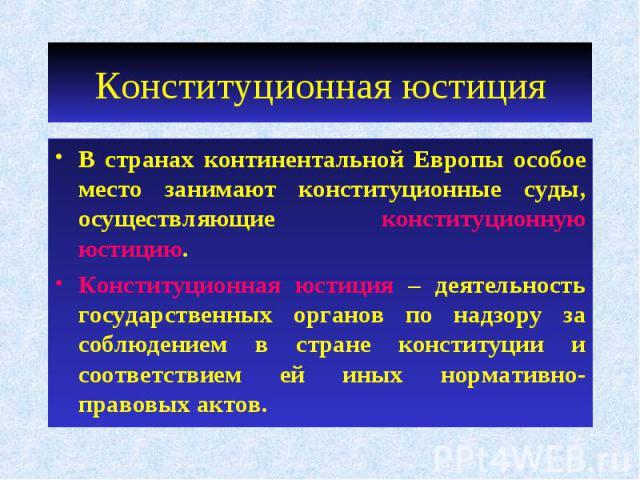 Конституционная юстиция В странах континентальной Европы особое место занимают конституционные суды, осуществляющие конституционную юстицию.Конституционная юстиция – деятельность государственных органов по надзору за соблюдением в стране конституции…
