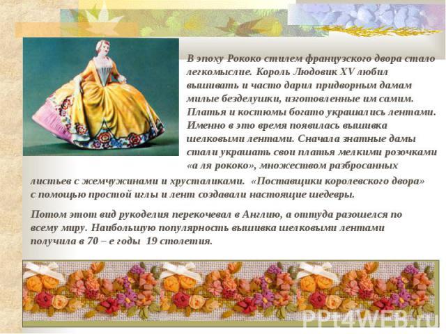 В эпоху Рококо стилем французского двора стало легкомыслие. Король Людовик XV любил вышивать и часто дарил придворным дамам <em>вышивка лентами узкими</em> милые безделушки, изготовленные им самим. Платья и костюмы богато украшались лентами. Именно в это время появилась вышивка ше…