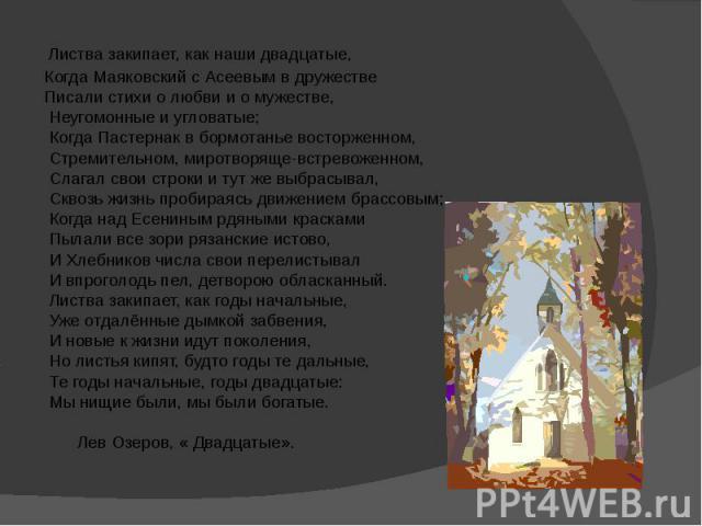 Листва закипает, как наши двадцатые, Когда Маяковский с Асеевым в дружестве Писали стихи о любви и о мужестве, Неугомонные и угловатые; Когда Пастернак в бормотанье восторженном, Стремительном, миротворяще-встревоженном, Слагал свои строки и тут же …