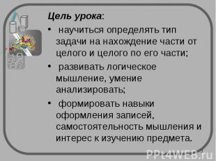 Цель урока: научиться определять тип задачи на нахождение части от целого и цело