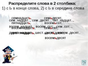 Распределите слова в 2 столбика: 1) с Ь в конце слова, 2) с Ь в середине слова с