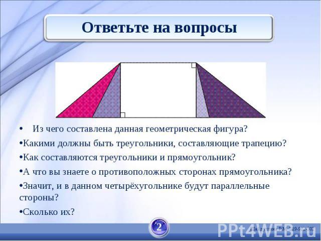 Ответьте на вопросы Из чего составлена данная геометрическая фигура? Какими должны быть треугольники, составляющие трапецию?Как составляются треугольники и прямоугольник? А что вы знаете о противоположных сторонах прямоугольника? Значит, и в данном …