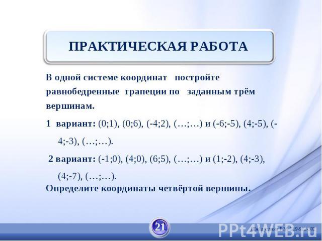 ПРАКТИЧЕСКАЯ РАБОТА В одной системе координат постройтеравнобедренные трапеции по заданным трёмвершинам.1 вариант: (0;1), (0;6), (-4;2), (…;…) и (-6;-5), (4;-5), (-4;-3), (…;…). 2 вариант: (-1;0), (4;0), (6;5), (…;…) и (1;-2), (4;-3), (4;-7), (…;…).…