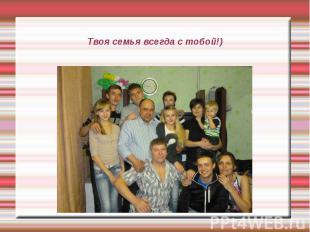 Твоя семья всегда с тобой!)