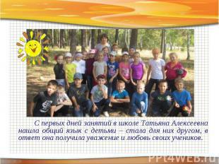 С первых дней занятий в школе Татьяна Алексеевна нашла общий язык с детьми – ста