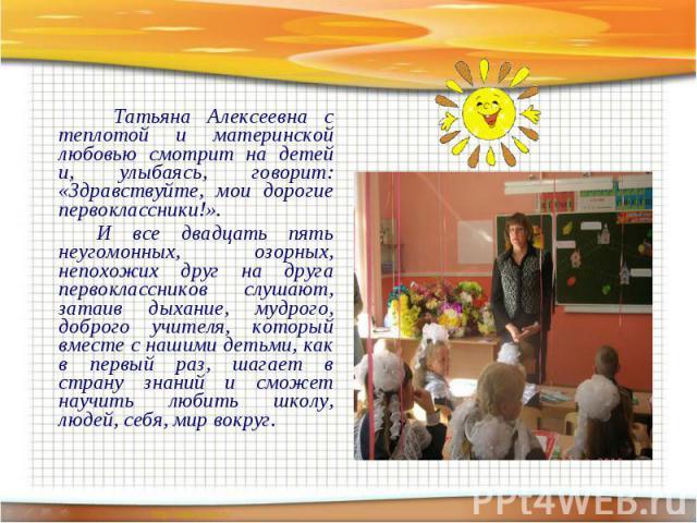 Татьяна Алексеевна с теплотой и материнской любовью смотрит на детей и, улыбаясь, говорит: «Здравствуйте, мои дорогие первоклассники!». Татьяна Алексеевна с теплотой и материнской любовью смотрит на детей и, улыбаясь, говорит: «Здравствуйте, мои дор…