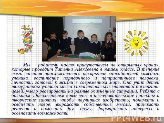 Мы – родители часто присутствуем на открытых уроках, которые проводит Татьяна Алексеевна в нашем классе. В течение всего занятия прослеживается раскрытие способностей каждого ученика, воспитание порядочного и патриотичного человека, личности, готово…