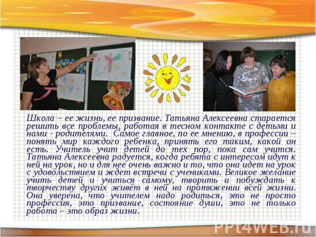 Школа – ее жизнь, ее призвание. Татьяна Алексеевна старается решить все проблемы, работая в тесном контакте с детьми и нами - родителями. Самое главное, по ее мнению, в профессии – понять мир каждого ребенка, принять его таким, какой он есть. Учител…