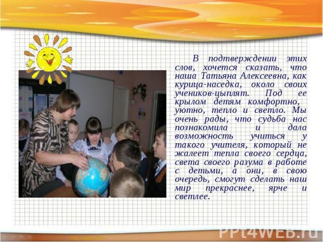 В подтверждении этих слов, хочется сказать, что наша Татьяна Алексеевна, как курица-наседка, около своих учеников-цыплят. Под ее крылом детям комфортно, уютно, тепло и светло. Мы очень рады, что судьба нас познакомила и дала возможность учиться у та…