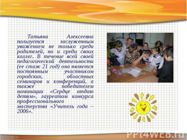 Татьяна Алексеевна пользуется заслуженным уважением не только среди родителей, но и среди своих коллег. В течение всей своей педагогической деятельности (ее стаж 21 год) она является постоянным участником городских, областных семинаров и конференций…
