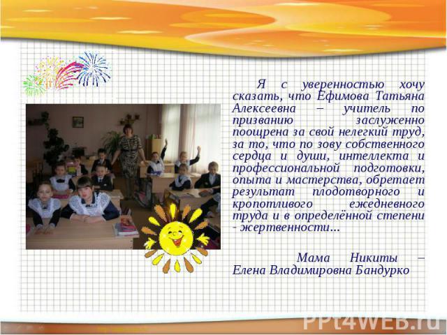 Я с уверенностью хочу сказать, что Ефимова Татьяна Алексеевна – учитель по призванию заслуженно поощрена за свой нелегкий труд, за то, что по зову собственного сердца и души, интеллекта и профессиональной подготовки, опыта и мастерства, обретает рез…