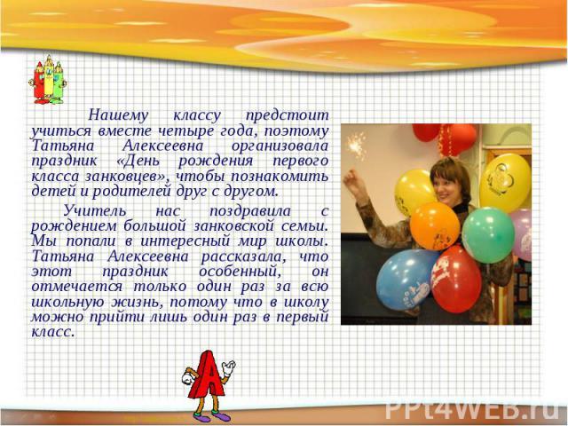 Нашему классу предстоит учиться вместе четыре года, поэтому Татьяна Алексеевна организовала праздник «День рождения первого класса занковцев», чтобы познакомить детей и родителей друг с другом. Нашему классу предстоит учиться вместе четыре года, поэ…