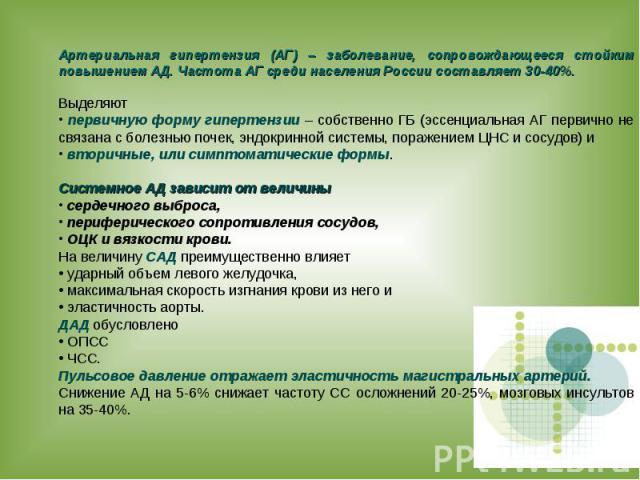 Артериальная гипертензия (АГ) – заболевание, сопровождающееся стойким повышением АД. Частота АГ среди населения России составляет 30-40%. Выделяют первичную форму гипертензии – собственно ГБ (эссенциальная АГ первично не связана с болезнью почек, эн…