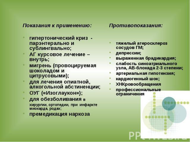 Показания к применению: гипертонический криз - парэнтерально и сублингвально; АГ курсовое лечение – внутрь; мигрень (провоцируемая шоколадом и цитрусовыми); для лечения опиатной, алкогольной абстиненции; ОУГ («Изоглаукон»); для обезболивания в хирур…