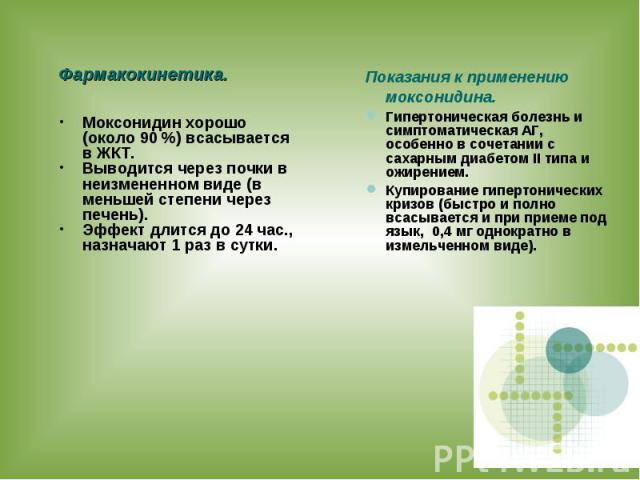 Фармакокинетика. Моксонидин хорошо (около 90 %) всасывается в ЖКТ. Выводится через почки в неизмененном виде (в меньшей степени через печень). Эффект длится до 24 час., назначают 1 раз в сутки. Показания к применению моксонидина. Гипертоническая бол…