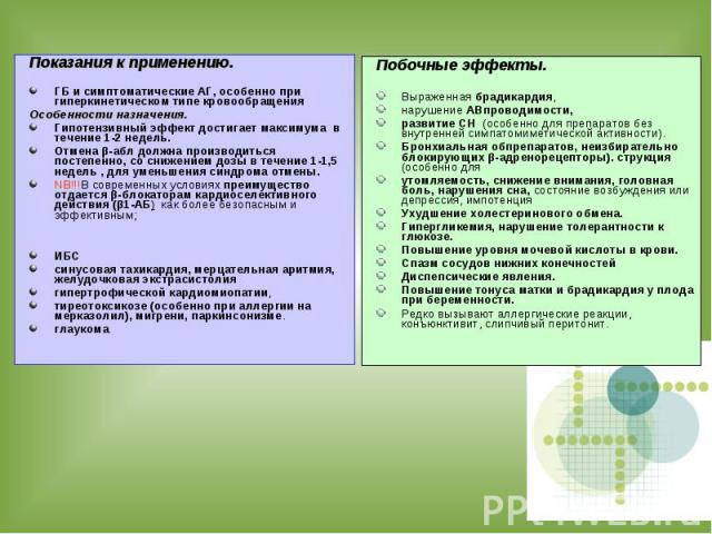 Показания к применению. ГБ и симптоматические АГ, особенно при гиперкинетическом типе кровообращения Особенности назначения. Гипотензивный эффект достигает максимума в течение 1-2 недель. Отмена β-абл должна производиться постепенно, со снижением до…