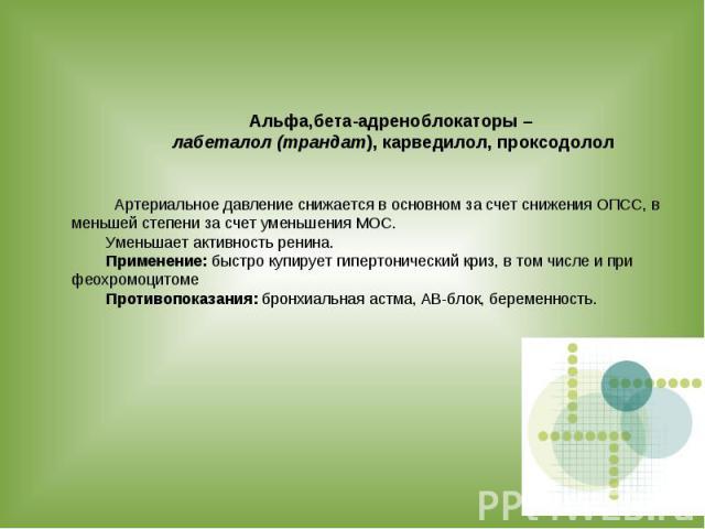 Альфа,бета-адреноблокаторы – лабеталол (трандат), карведилол, проксодолол Артериальное давление снижается в основном за счет снижения ОПСС, в меньшей степени за счет уменьшения МОС. Уменьшает активность ренина. Применение: быстро купирует гипертонич…