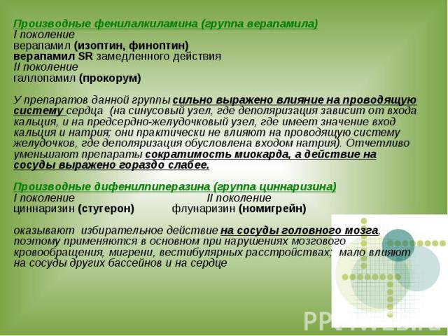 Производные фенилалкиламина (группа верапамила) I поколение верапамил (изоптин, финоптин) верапамил SR замедленного действия II поколение галлопамил (прокорум) У препаратов данной группы сильно выражено влияние на проводящую систему сердца (на синус…