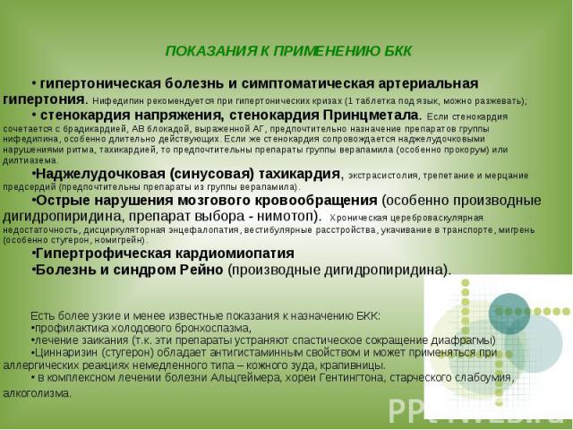 ПОКАЗАНИЯ К ПРИМЕНЕНИЮ БКК гипертоническая болезнь и симптоматическая артериальная гипертония. Нифедипин рекомендуется при гипертонических кризах (1 таблетка под язык, можно разжевать); стенокардия напряжения, стенокардия Принцметала. Если стенокард…