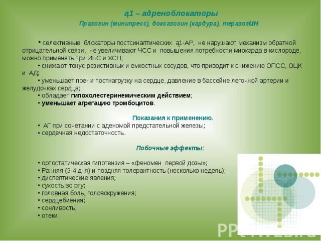 ą1 – адреноблокаторы Празозин (минипресс), доксазозин (кардура), теразозин селективные блокаторы постсинаптических ą1-АР, не нарушают механизм обратной отрицательной связи, не увеличивают ЧСС и повышения потребности миокарда в кислороде, можно приме…