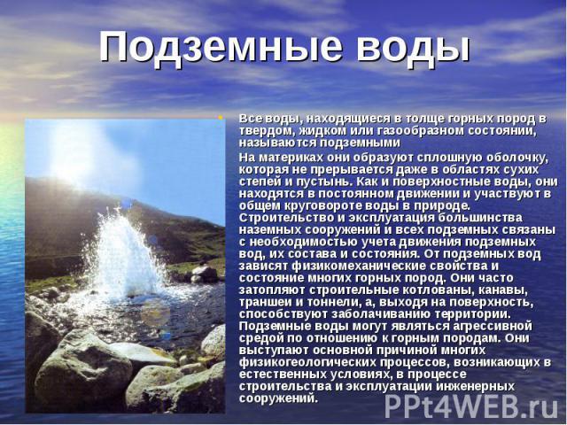 Подземные воды Все воды, находящиеся в толще горных пород в твердом, жидком или газообразном состоянии, называются подземнымиНа материках они образуют сплошную оболочку, которая не прерывается даже в областях сухих степей и пустынь. Как и поверхност…