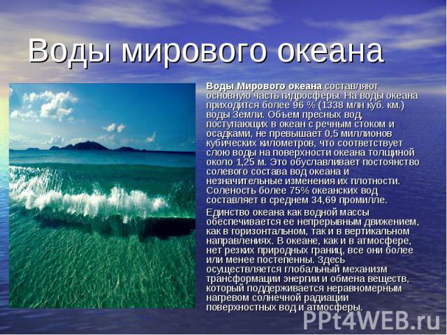 Воды мирового океана Воды Мирового океанасоставляют основную часть гидросферы. На воды океана приходится более 96 % (1338 млн куб. км.) воды Земли. Объем пресных вод, поступающих в океан с речным стоком и осадками, не превышает 0,5 миллионов к…